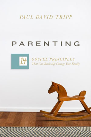 Parenting; 14 Gospel Principles That Can Radically Change Your Family - Paul David Tripp